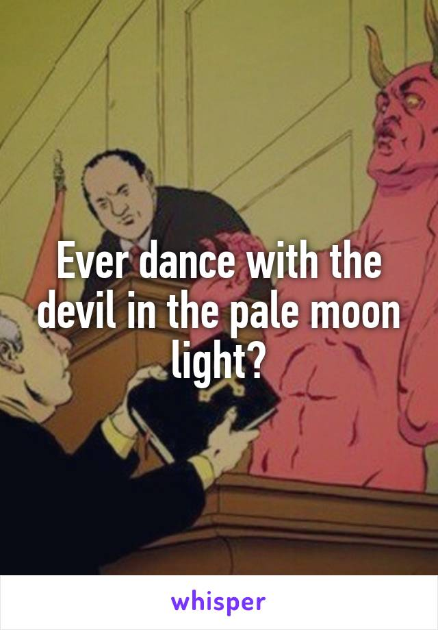 Ever dance with the devil in the pale moon light?