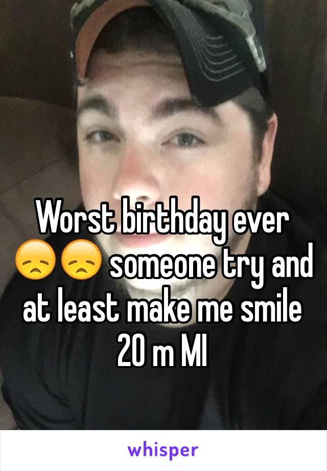 Worst birthday ever 😞😞 someone try and at least make me smile 20 m MI