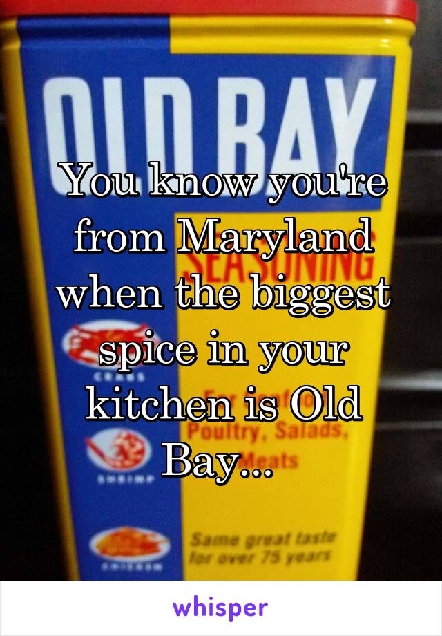 You know you're from Maryland when the biggest spice in your kitchen is Old Bay...