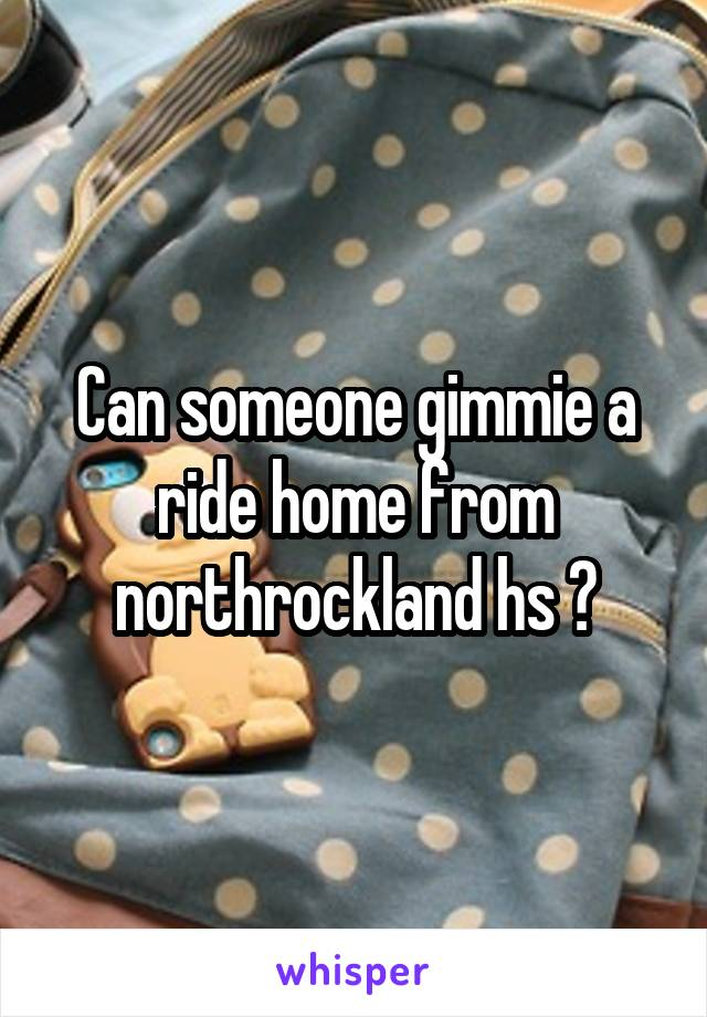 Can someone gimmie a ride home from northrockland hs ?
