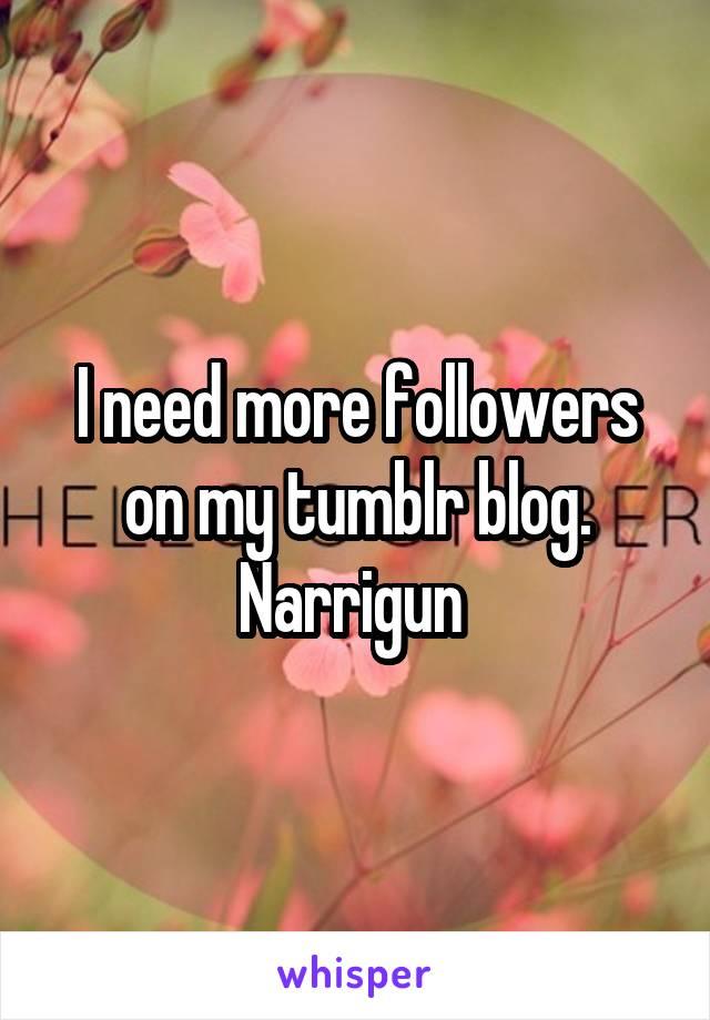 I need more followers on my tumblr blog. Narrigun