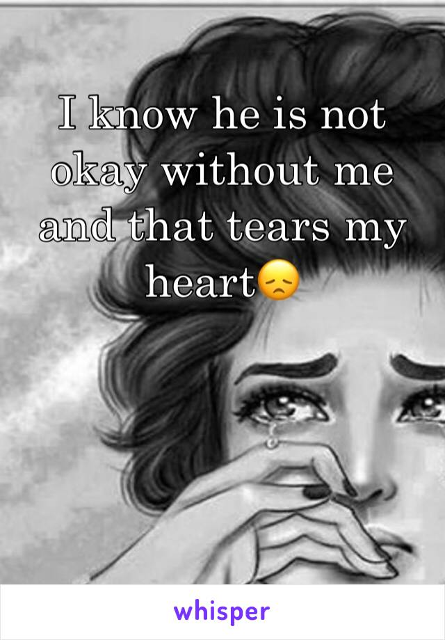 I know he is not okay without me and that tears my heart😞