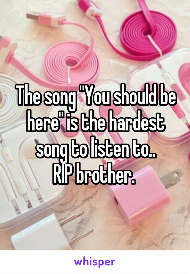 "The song ""You should be here"" is the hardest song to listen to.. RIP brother."