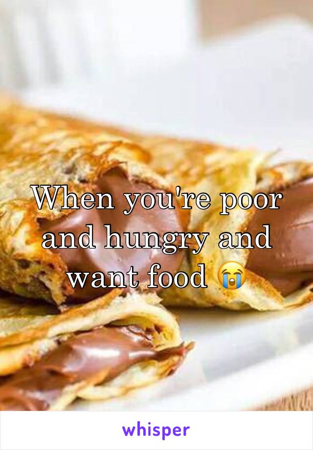 When you're poor and hungry and want food 😭