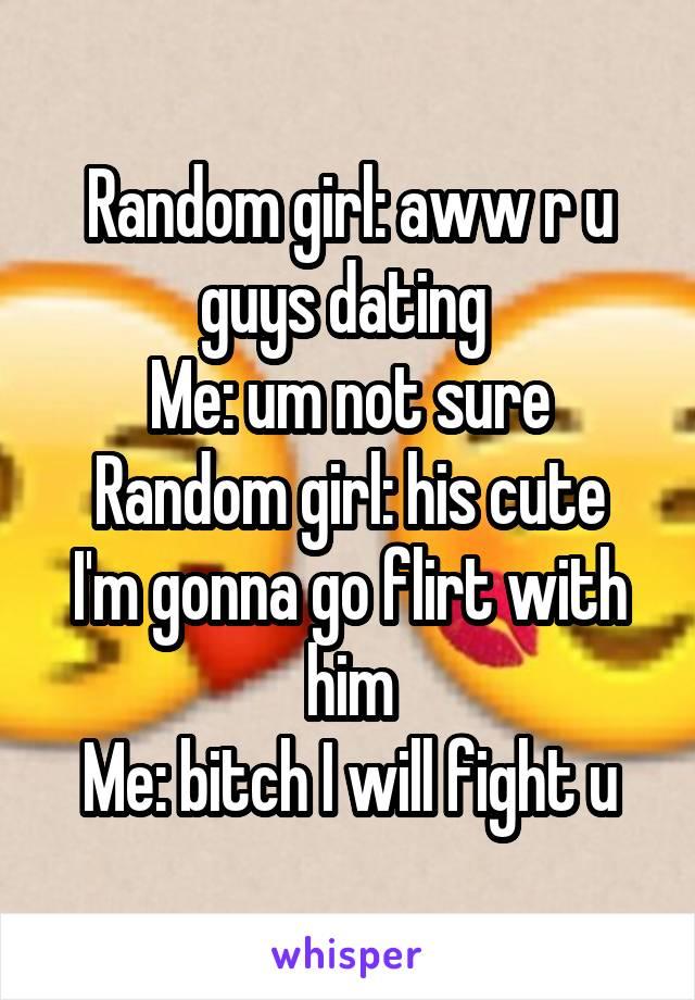 Random girl: aww r u guys dating  Me: um not sure Random girl: his cute I'm gonna go flirt with him Me: bitch I will fight u