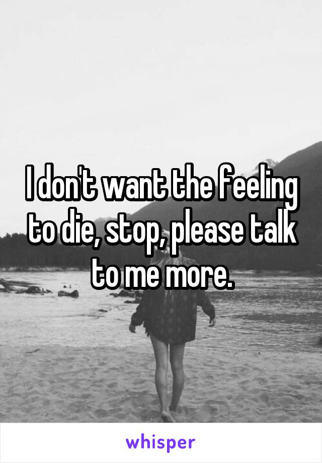 I don't want the feeling to die, stop, please talk to me more.