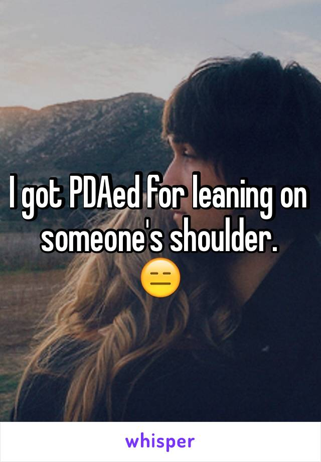 I got PDAed for leaning on someone's shoulder.  😑