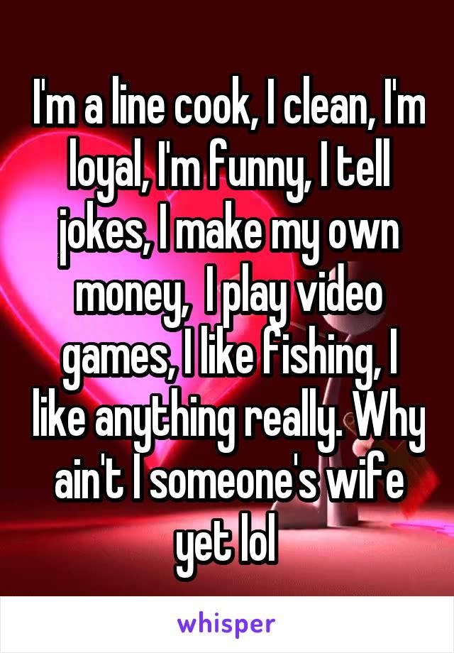 I'm a line cook, I clean, I'm loyal, I'm funny, I tell jokes, I make my own money,  I play video games, I like fishing, I like anything really. Why ain't I someone's wife yet lol