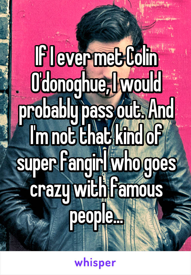 If I ever met Colin O'donoghue, I would probably pass out. And I'm not that kind of super fangirl who goes crazy with famous people...