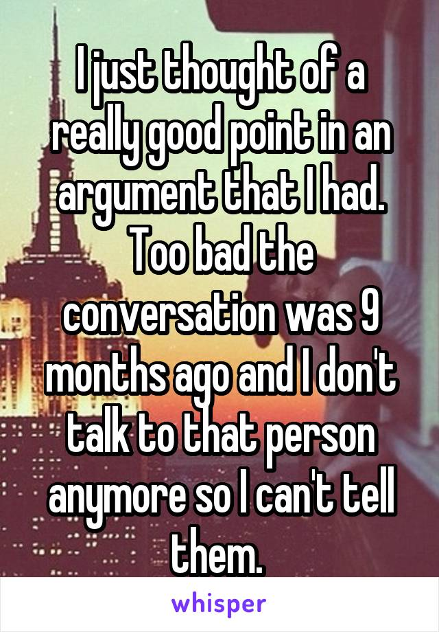 I just thought of a really good point in an argument that I had. Too bad the conversation was 9 months ago and I don't talk to that person anymore so I can't tell them.