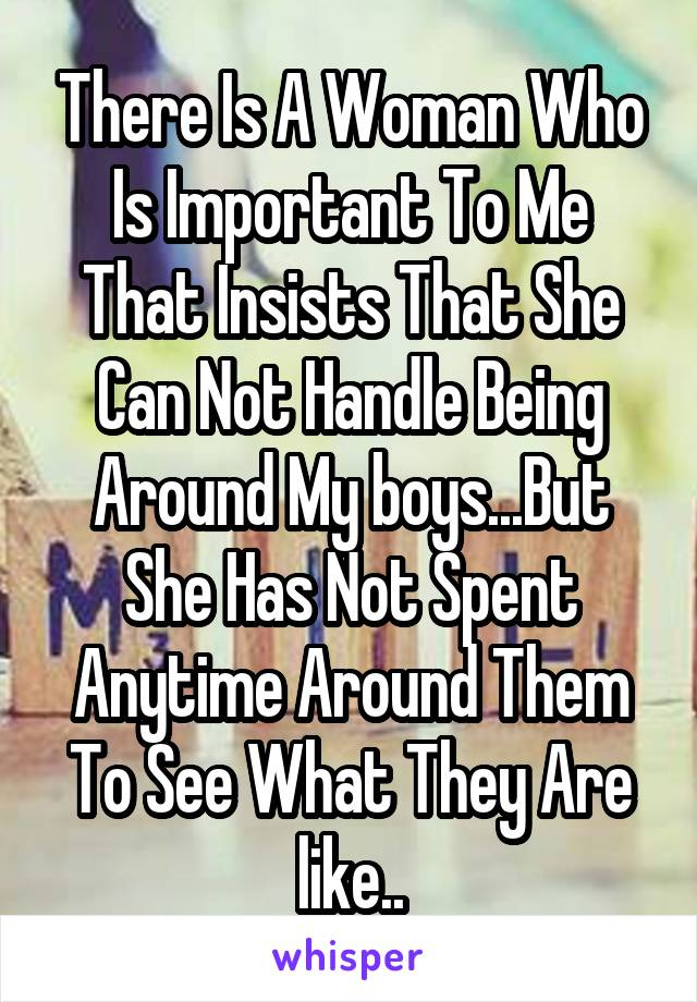 There Is A Woman Who Is Important To Me That Insists That She Can Not Handle Being Around My boys...But She Has Not Spent Anytime Around Them To See What They Are like..