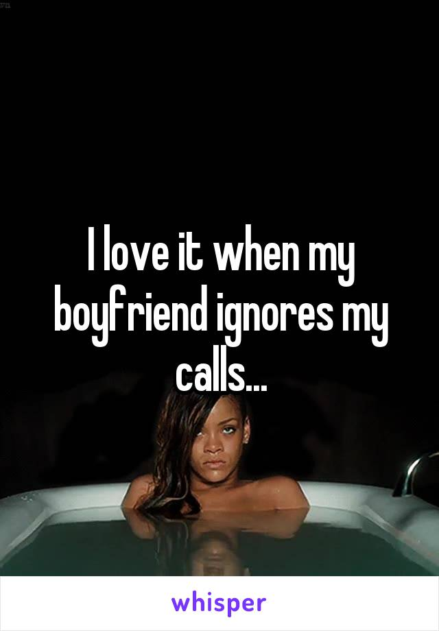 I love it when my boyfriend ignores my calls...