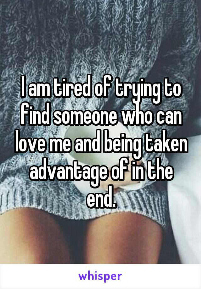 I am tired of trying to find someone who can love me and being taken advantage of in the end.