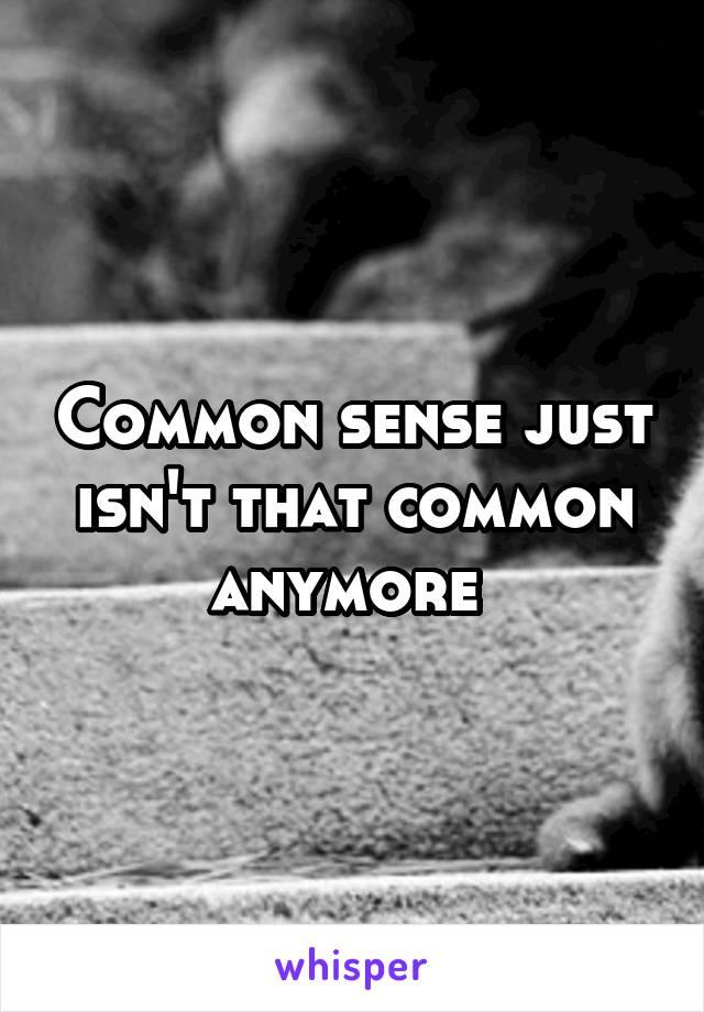 Common sense just isn't that common anymore