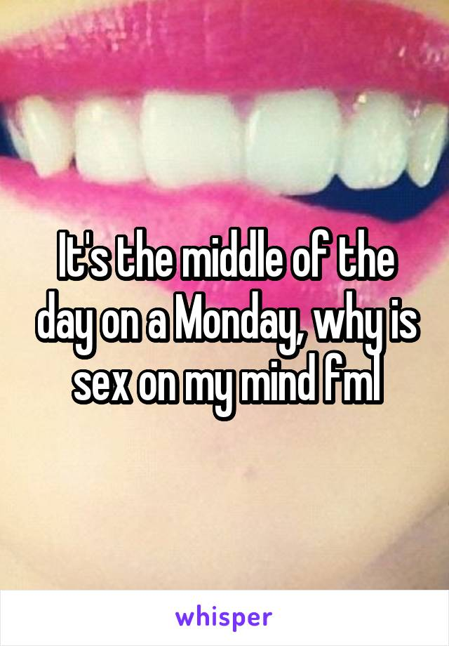 It's the middle of the day on a Monday, why is sex on my mind fml