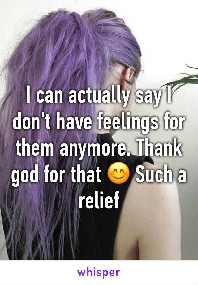 I can actually say I don't have feelings for them anymore. Thank god for that 😊 Such a relief