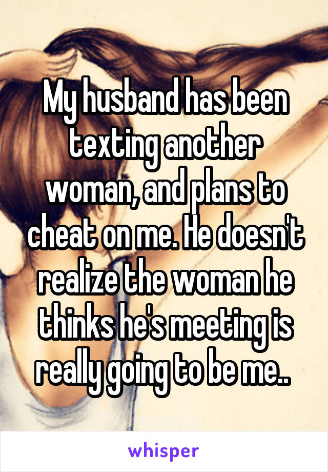 My husband has been texting another woman, and plans to cheat on me. He doesn't realize the woman he thinks he's meeting is really going to be me..