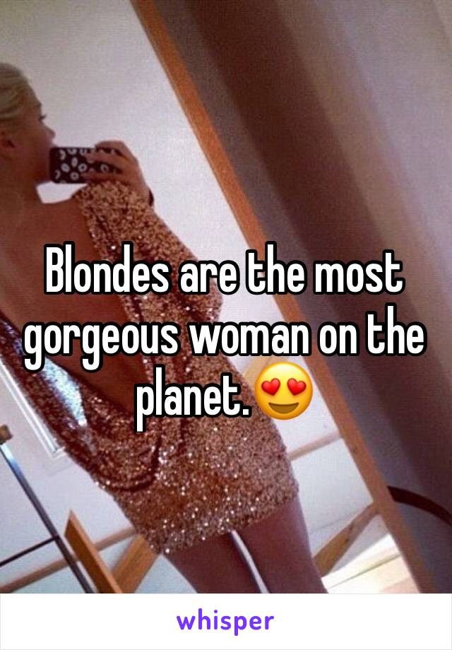 Blondes are the most gorgeous woman on the planet.😍