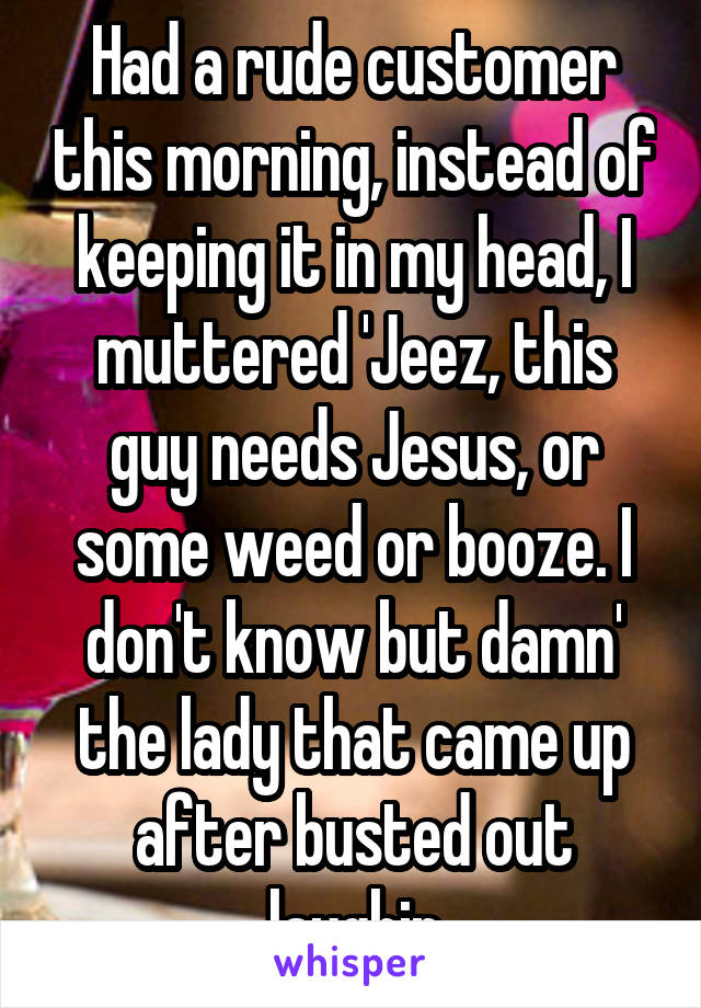 Had a rude customer this morning, instead of keeping it in my head, I muttered 'Jeez, this guy needs Jesus, or some weed or booze. I don't know but damn' the lady that came up after busted out laughin