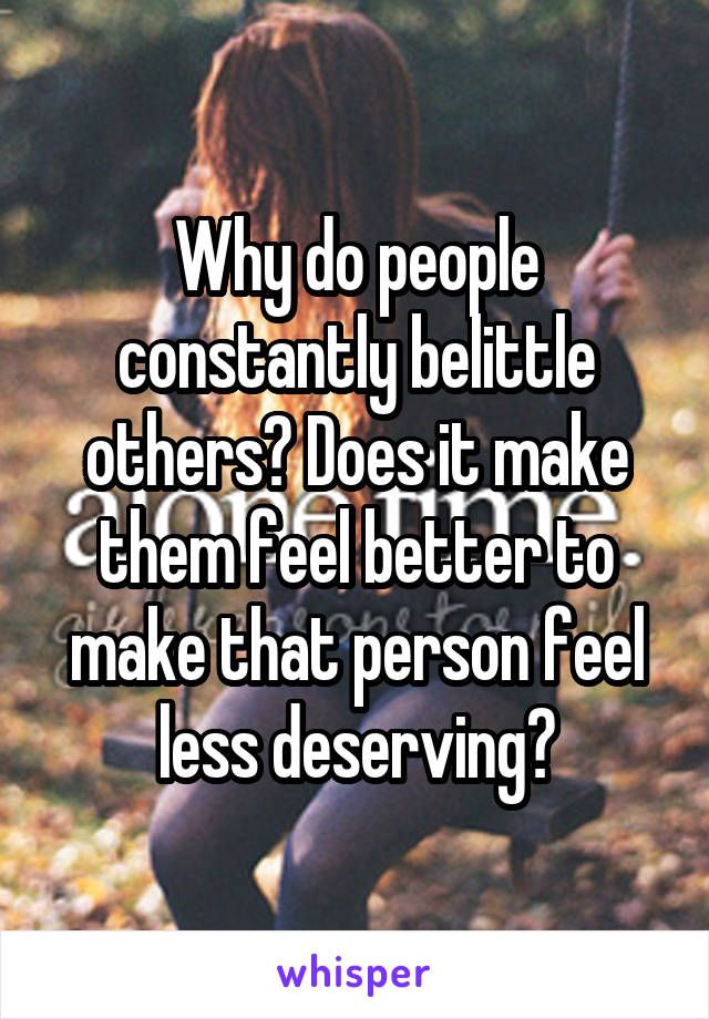 Why do people constantly belittle others? Does it make them feel better to make that person feel less deserving?