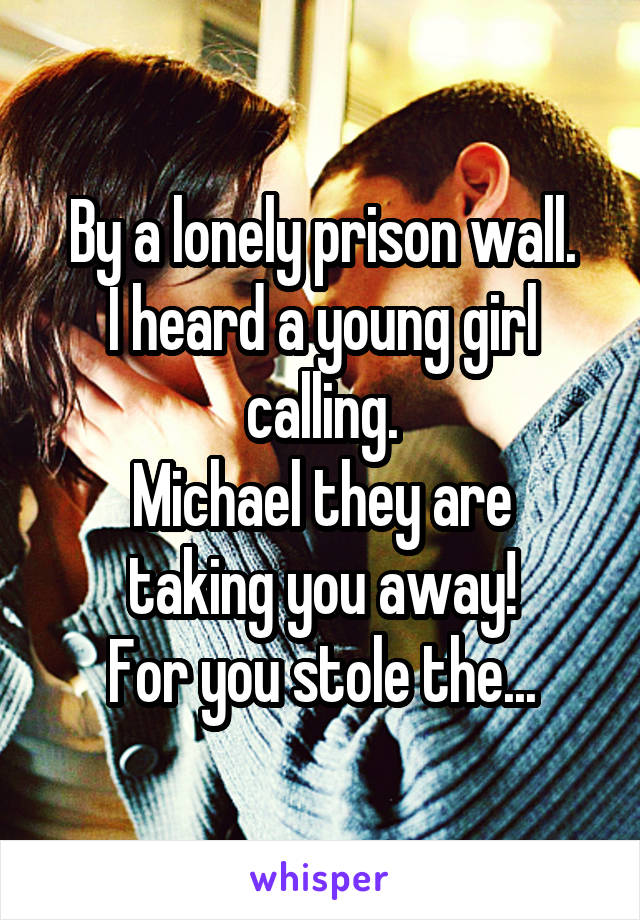 By a lonely prison wall. I heard a young girl calling. Michael they are taking you away! For you stole the...