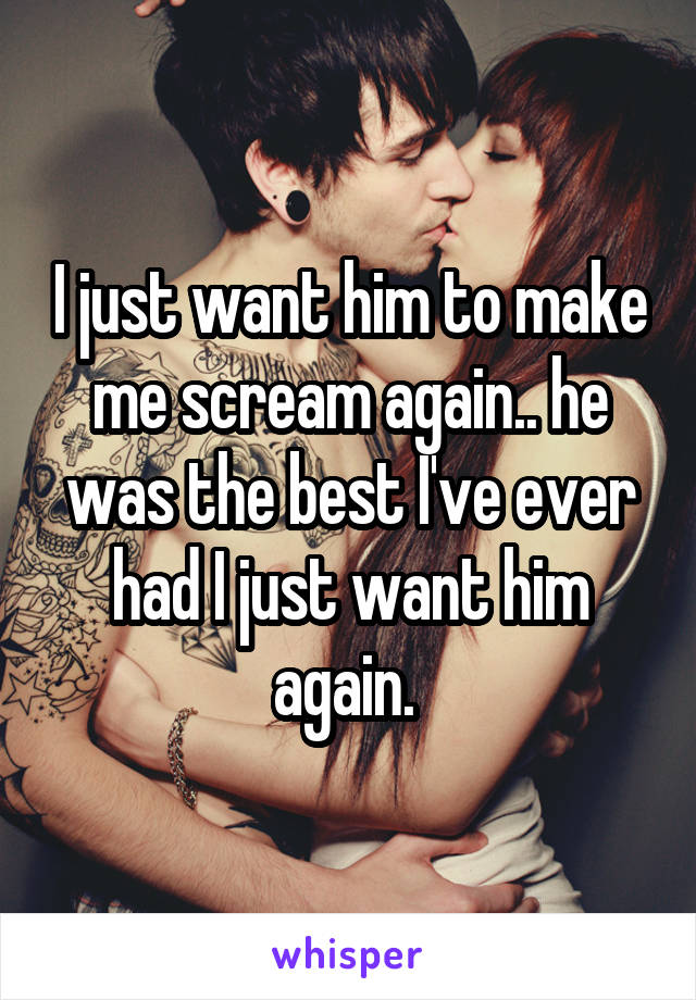 I just want him to make me scream again.. he was the best I've ever had I just want him again.