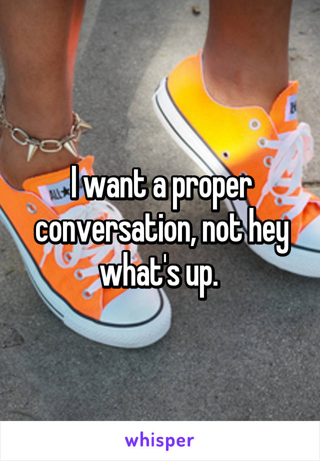 I want a proper conversation, not hey what's up.