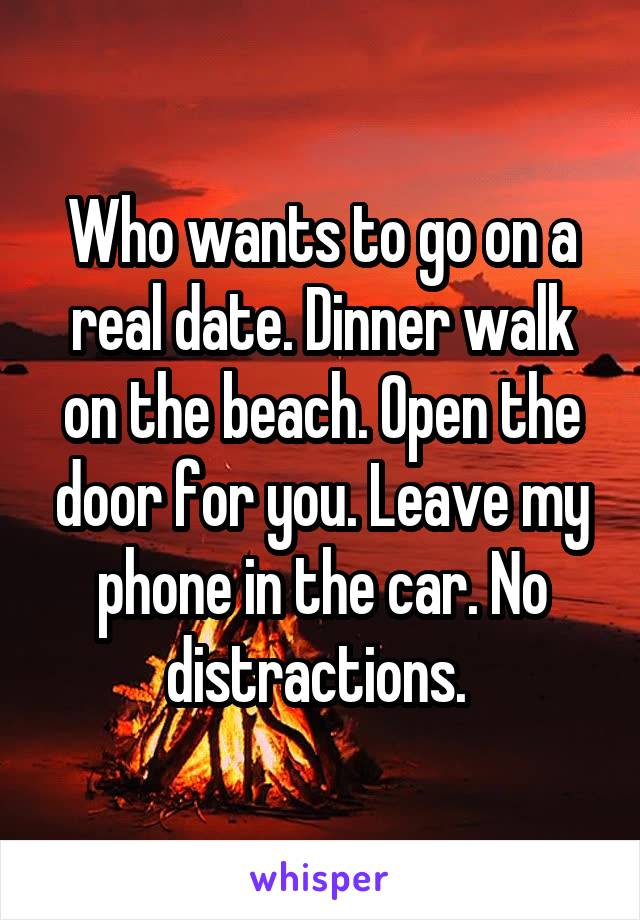 Who wants to go on a real date. Dinner walk on the beach. Open the door for you. Leave my phone in the car. No distractions.