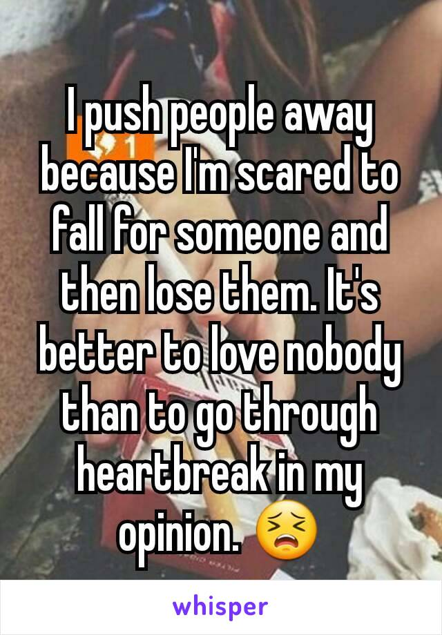 I push people away because I'm scared to fall for someone and then lose them. It's better to love nobody than to go through heartbreak in my opinion. 😣