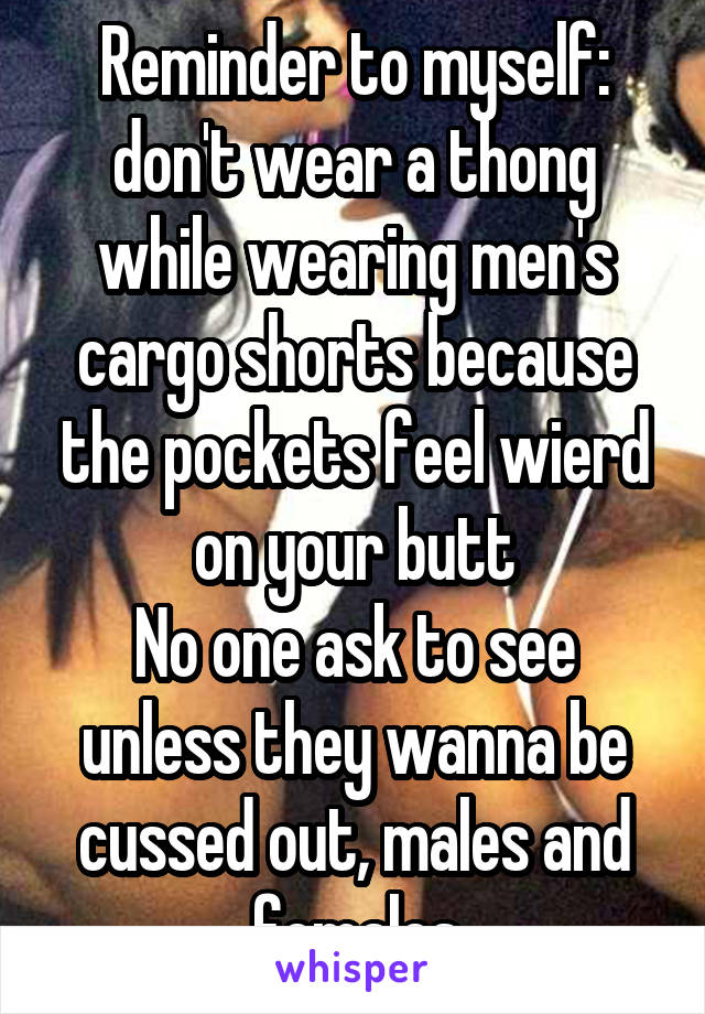 Reminder to myself: don't wear a thong while wearing men's cargo shorts because the pockets feel wierd on your butt No one ask to see unless they wanna be cussed out, males and females