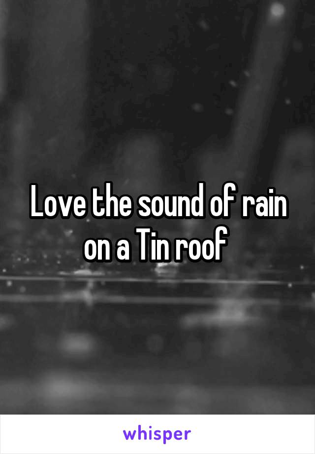 Love the sound of rain on a Tin roof