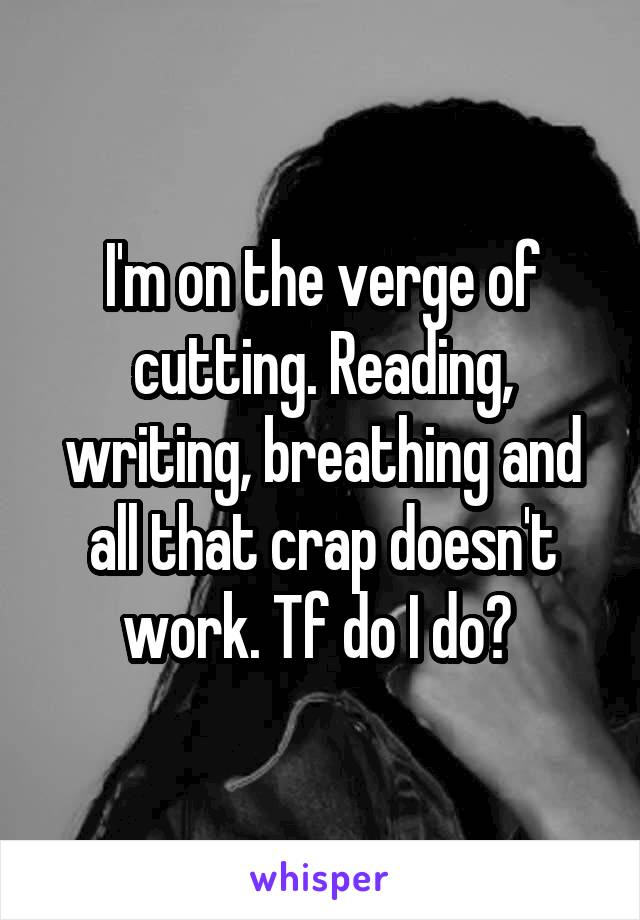 I'm on the verge of cutting. Reading, writing, breathing and all that crap doesn't work. Tf do I do?