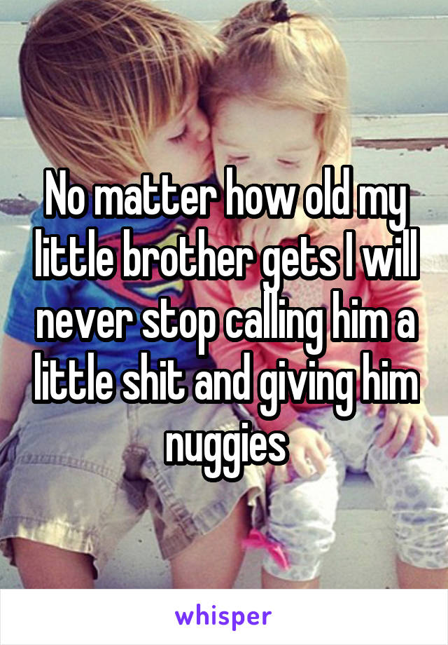 No matter how old my little brother gets I will never stop calling him a little shit and giving him nuggies