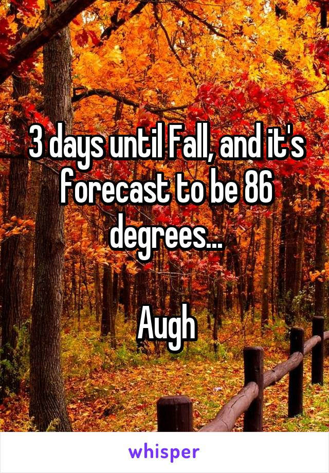 3 days until Fall, and it's forecast to be 86 degrees...  Augh