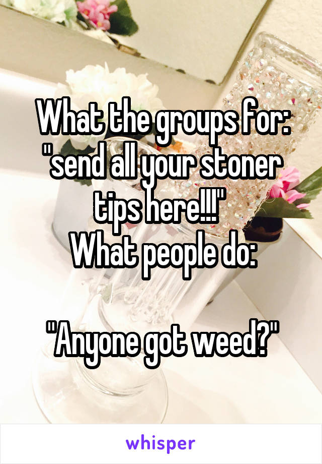 """What the groups for: """"send all your stoner tips here!!!""""  What people do:  """"Anyone got weed?"""""""