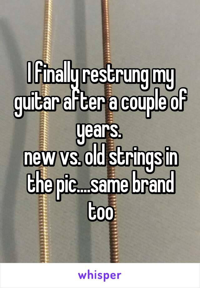 I finally restrung my guitar after a couple of years.  new vs. old strings in the pic....same brand too