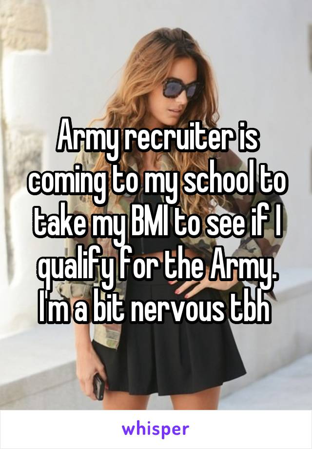 Army recruiter is coming to my school to take my BMI to see if I qualify for the Army. I'm a bit nervous tbh