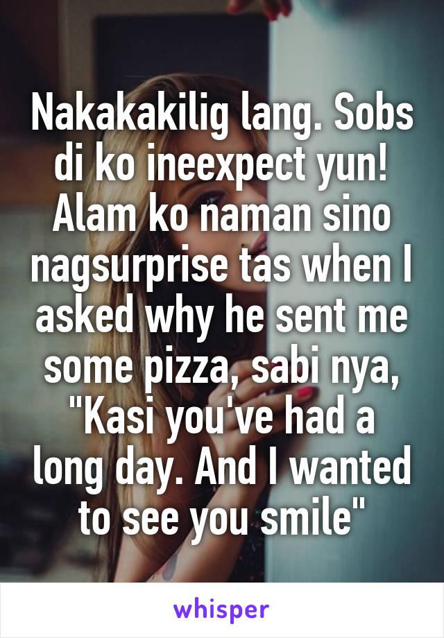 """Nakakakilig lang. Sobs di ko ineexpect yun! Alam ko naman sino nagsurprise tas when I asked why he sent me some pizza, sabi nya, """"Kasi you've had a long day. And I wanted to see you smile"""""""