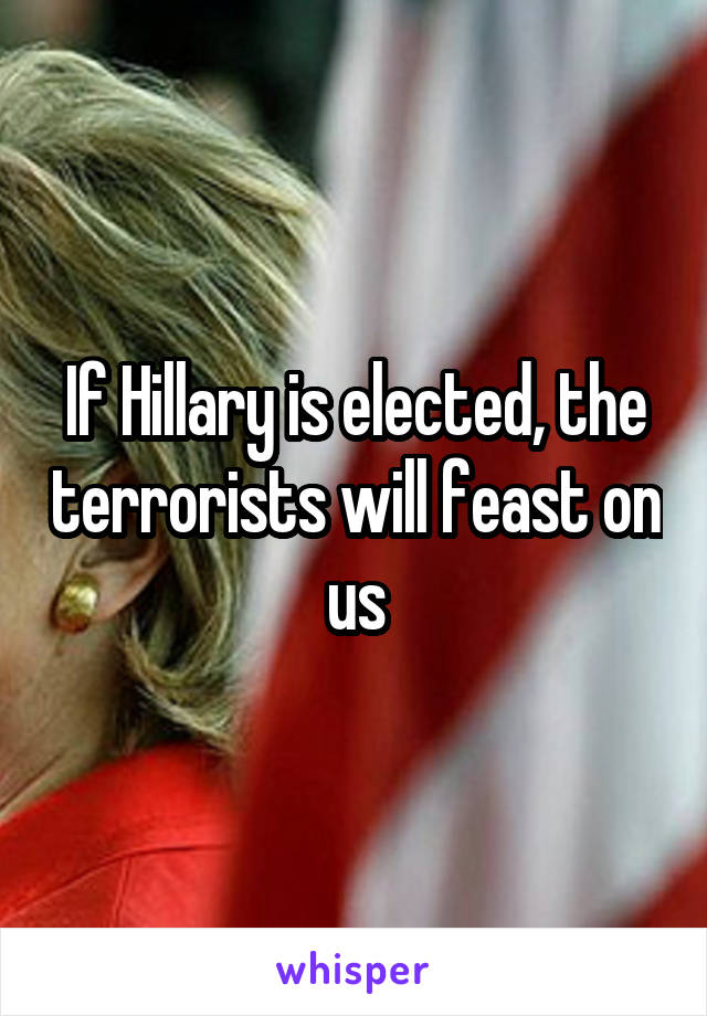 If Hillary is elected, the terrorists will feast on us