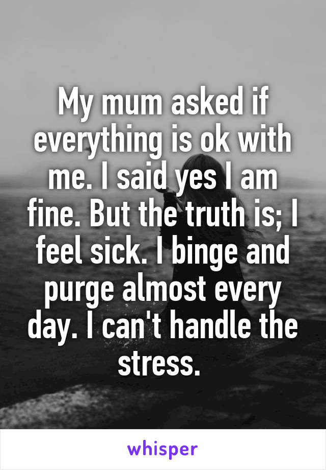 My mum asked if everything is ok with me. I said yes I am fine. But the truth is; I feel sick. I binge and purge almost every day. I can't handle the stress.