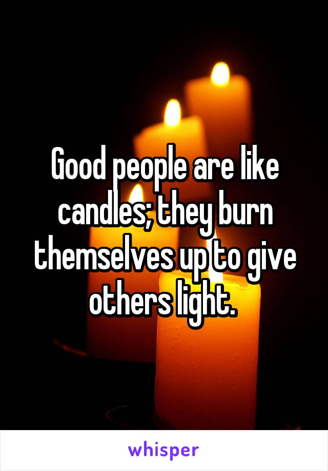 Good people are like candles; they burn themselves up to give others light.