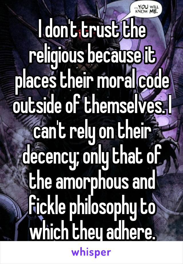I don't trust the religious because it places their moral code outside of themselves. I can't rely on their decency; only that of the amorphous and fickle philosophy to which they adhere.