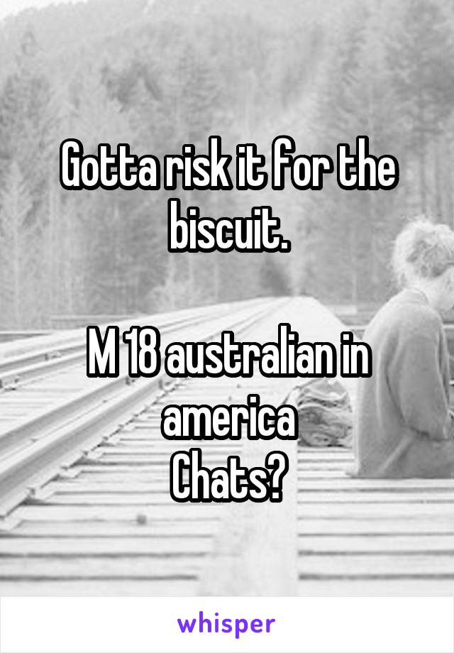 Gotta risk it for the biscuit.  M 18 australian in america Chats?