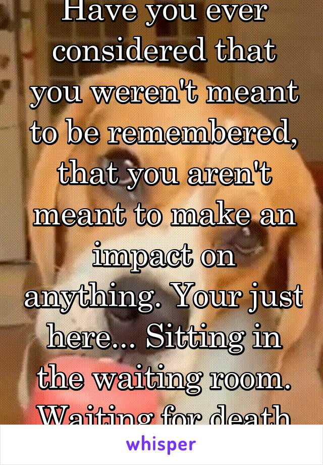 Have you ever considered that you weren't meant to be remembered, that you aren't meant to make an impact on anything. Your just here... Sitting in the waiting room. Waiting for death to call your #