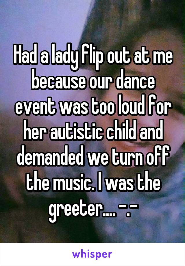 Had a lady flip out at me because our dance event was too loud for her autistic child and demanded we turn off the music. I was the greeter.... -.-