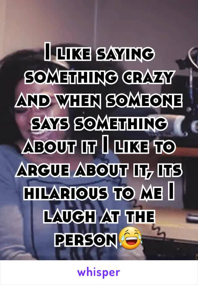 I like saying something crazy and when someone says something about it I like to argue about it, its hilarious to me I laugh at the  person😂