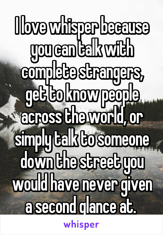 I love whisper because you can talk with complete strangers, get to know people across the world, or simply talk to someone down the street you would have never given a second glance at.