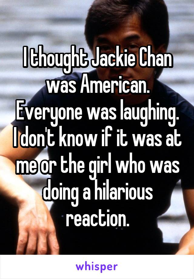 I thought Jackie Chan was American. Everyone was laughing. I don't know if it was at me or the girl who was doing a hilarious reaction.