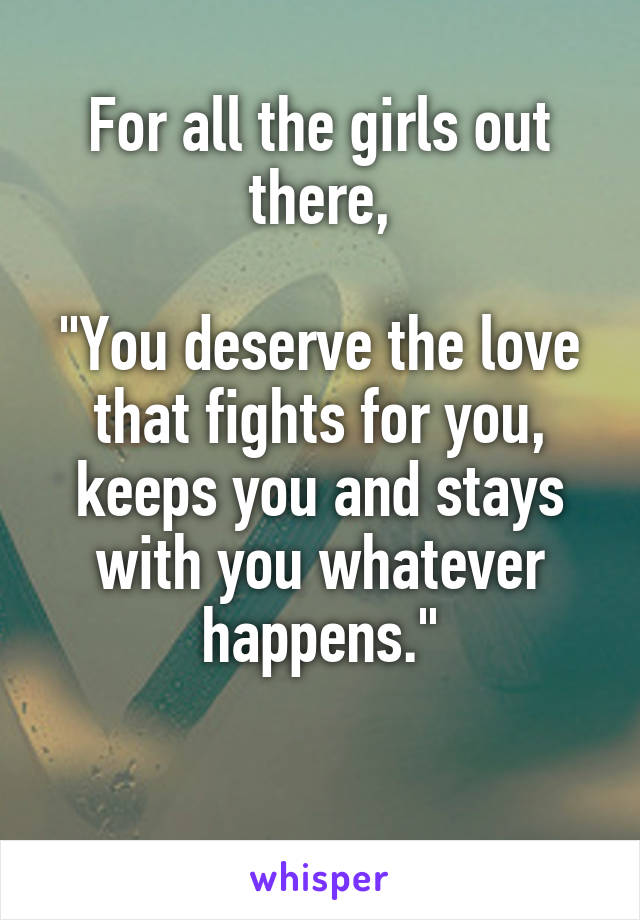"For all the girls out there,  ""You deserve the love that fights for you, keeps you and stays with you whatever happens."""