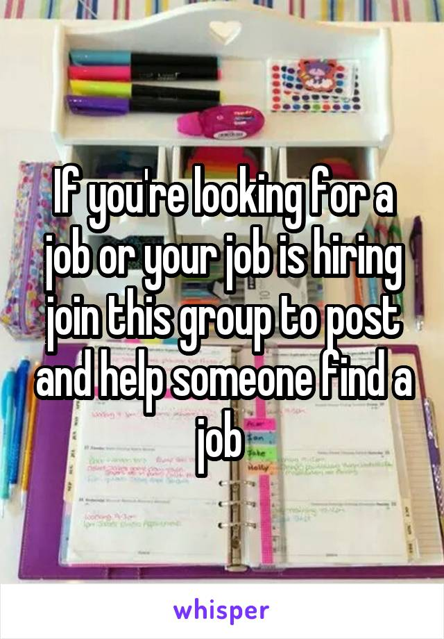 If you're looking for a job or your job is hiring join this group to post and help someone find a job